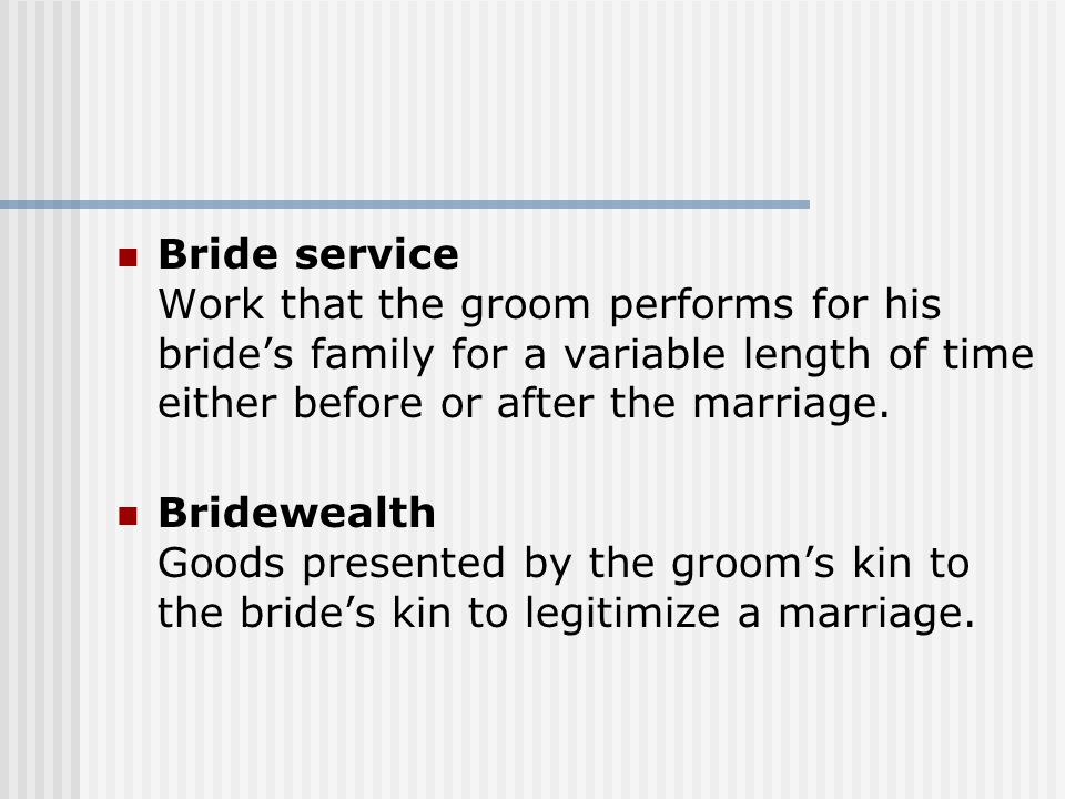 Bride service Work that the groom performs for his bride's family for a variable length of time either before or after the marriage.