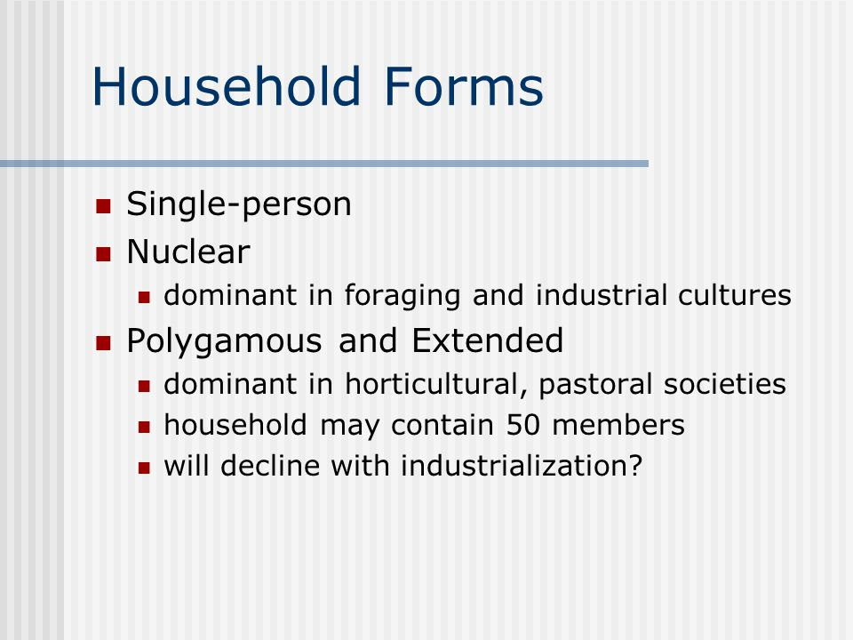 Household Forms Single-person Nuclear dominant in foraging and industrial cultures Polygamous and Extended dominant in horticultural, pastoral societies household may contain 50 members will decline with industrialization