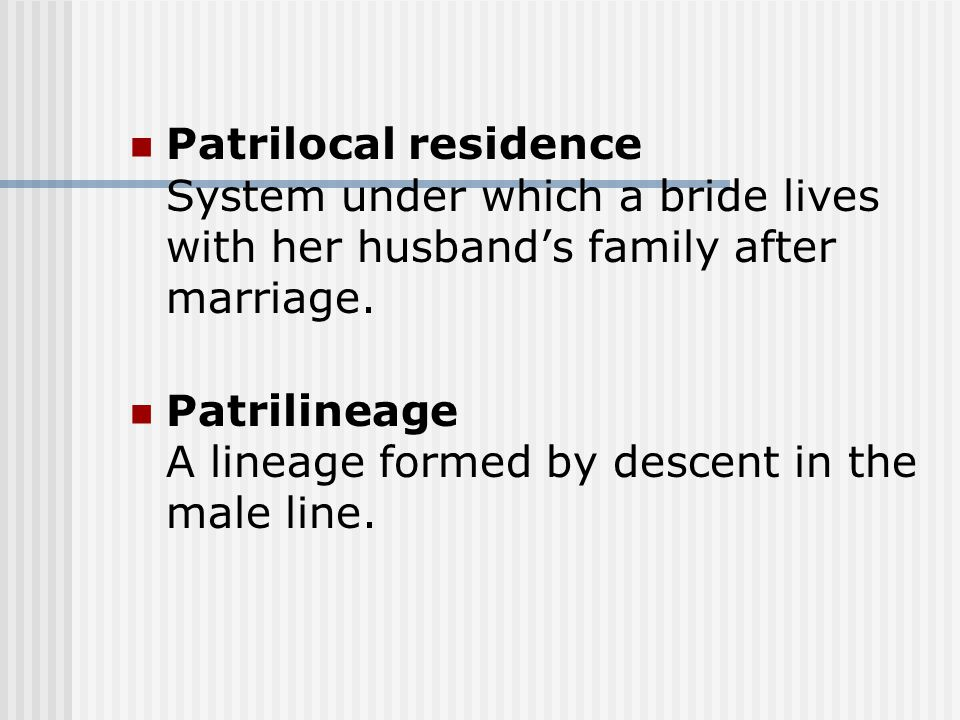 Patrilocal residence System under which a bride lives with her husband's family after marriage. Patrilineage A lineage formed by descent in the male l