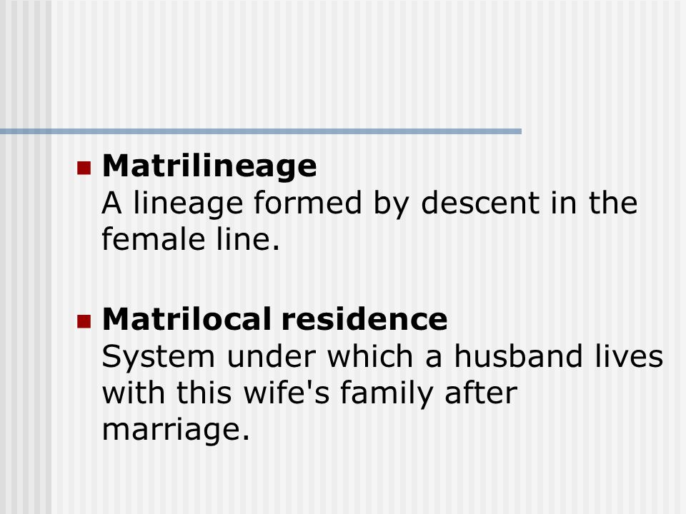 Matrilineage A lineage formed by descent in the female line. Matrilocal residence System under which a husband lives with this wife's family after mar