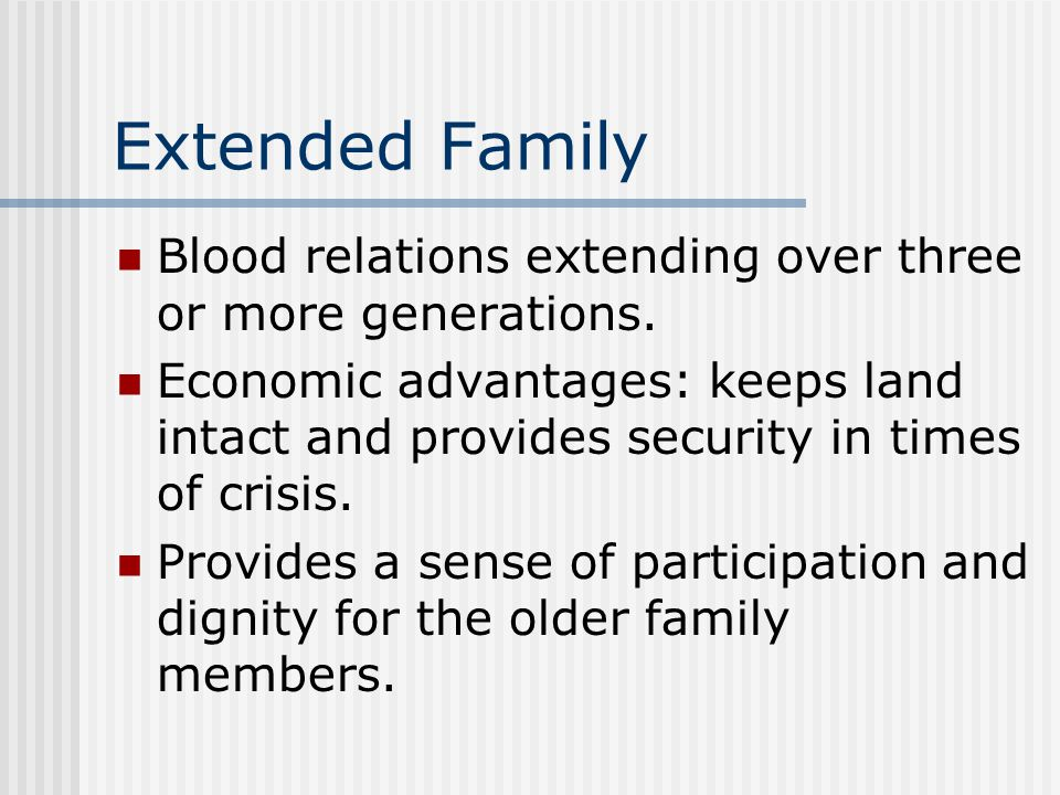 Extended Family Blood relations extending over three or more generations. Economic advantages: keeps land intact and provides security in times of cri