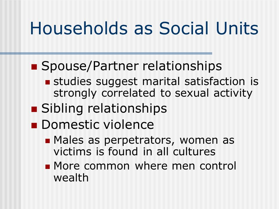 Households as Social Units Spouse/Partner relationships studies suggest marital satisfaction is strongly correlated to sexual activity Sibling relationships Domestic violence Males as perpetrators, women as victims is found in all cultures More common where men control wealth