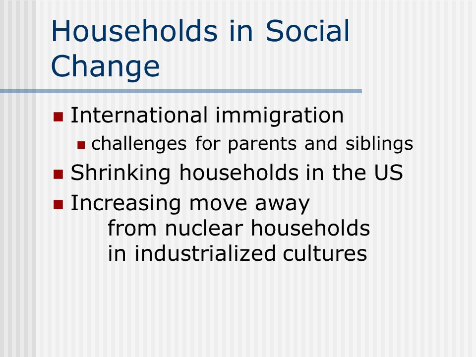 Households in Social Change International immigration challenges for parents and siblings Shrinking households in the US Increasing move away from nuclear households in industrialized cultures