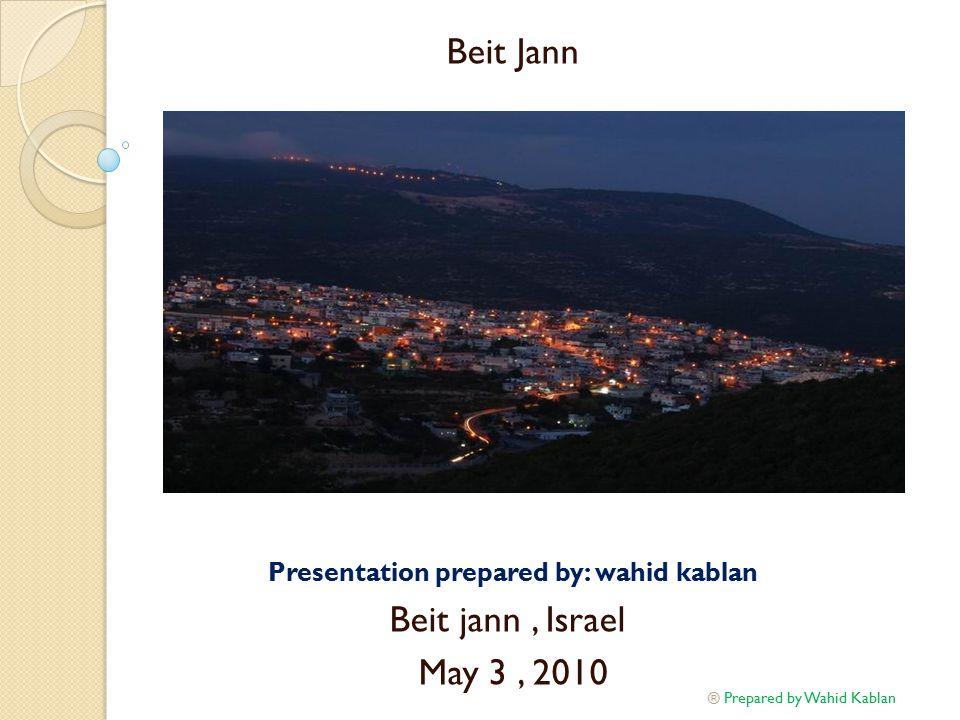 Beit Jann Presentation prepared by: wahid kablan Beit jann, Israel May 3, 2010 Prepared by Wahid Kablan ®