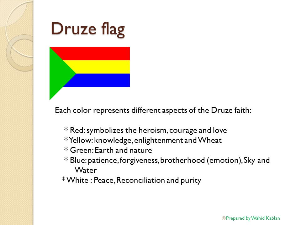 Druze flag Each color represents different aspects of the Druze faith: * Red: symbolizes the heroism, courage and love * Yellow: knowledge, enlightenment and Wheat * Green: Earth and nature * Blue: patience, forgiveness, brotherhood (emotion), Sky and Water * White : Peace, Reconciliation and purity Prepared by Wahid Kablan ®