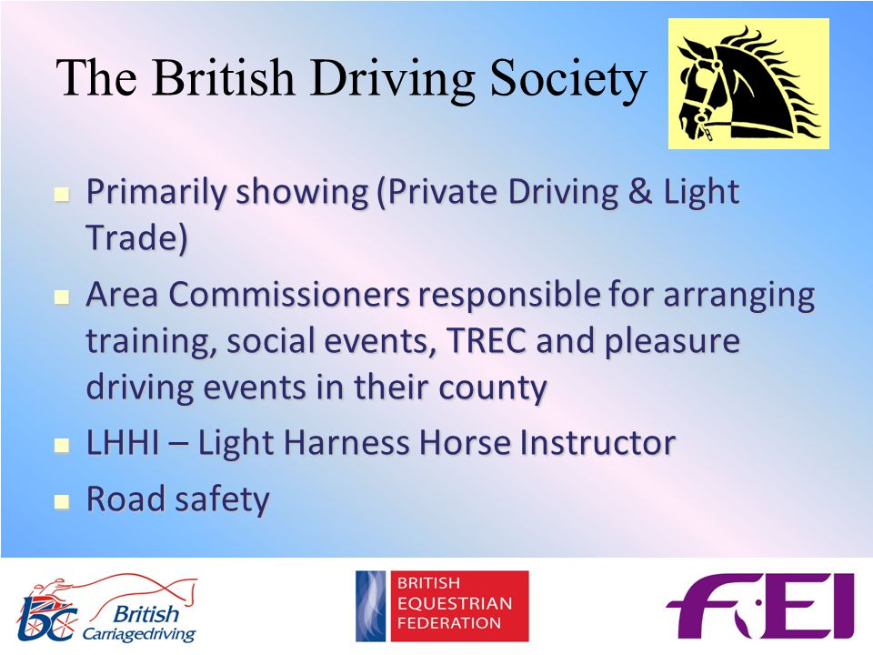 Primarily showing (Private Driving & Light Trade) Primarily showing (Private Driving & Light Trade) Area Commissioners responsible for arranging training, social events, TREC and pleasure driving events in their county Area Commissioners responsible for arranging training, social events, TREC and pleasure driving events in their county LHHI – Light Harness Horse Instructor LHHI – Light Harness Horse Instructor Road safety Road safety The British Driving Society