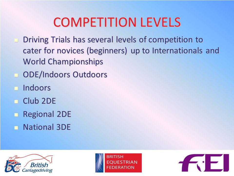 COMPETITION LEVELS Driving Trials has several levels of competition to cater for novices (beginners) up to Internationals and World Championships Driving Trials has several levels of competition to cater for novices (beginners) up to Internationals and World Championships ODE/Indoors Outdoors ODE/Indoors Outdoors Indoors Indoors Club 2DE Club 2DE Regional 2DE Regional 2DE National 3DE National 3DE