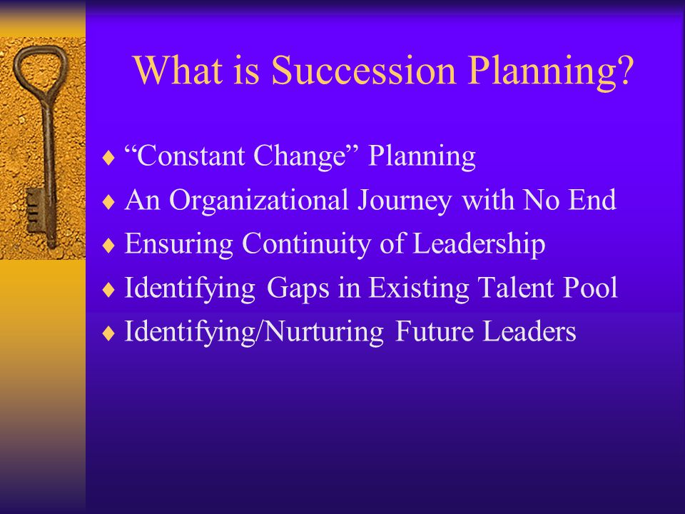 "What is Succession Planning?  ""Constant Change"" Planning  An Organizational Journey with No End  Ensuring Continuity of Leadership  Identifying Ga"