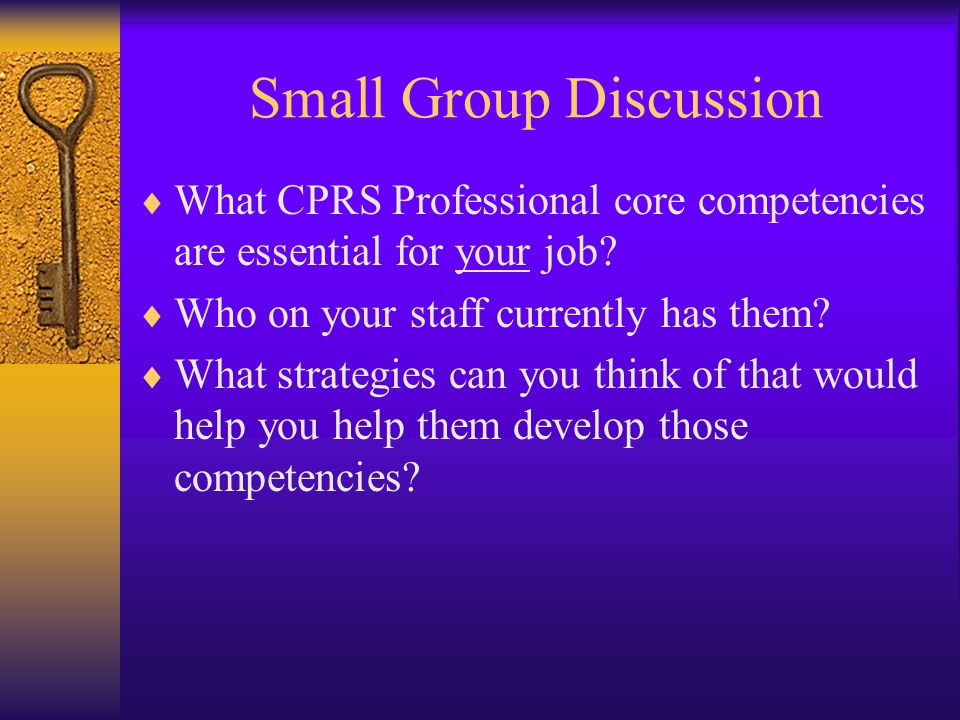Small Group Discussion  What CPRS Professional core competencies are essential for your job?  Who on your staff currently has them?  What strategie