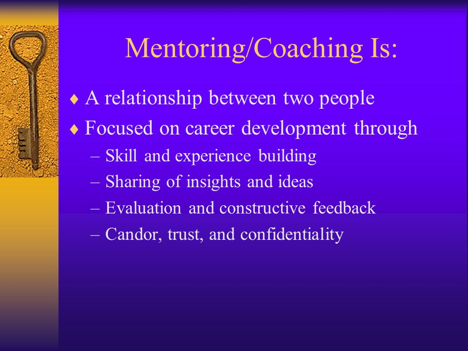 Mentoring/Coaching Is:  A relationship between two people  Focused on career development through –Skill and experience building –Sharing of insights
