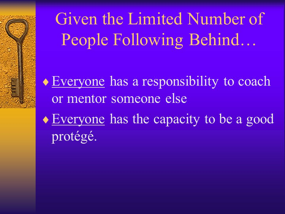 Given the Limited Number of People Following Behind…  Everyone has a responsibility to coach or mentor someone else  Everyone has the capacity to be