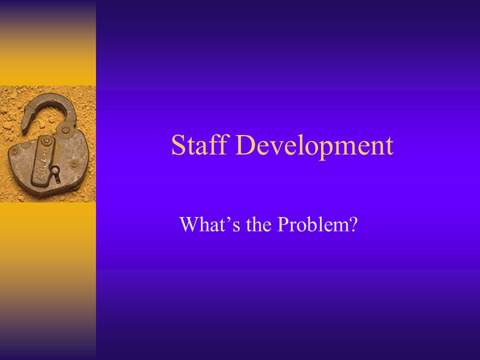 Staff Development What's the Problem?