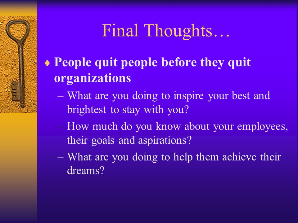 Final Thoughts…  People quit people before they quit organizations –What are you doing to inspire your best and brightest to stay with you? –How much