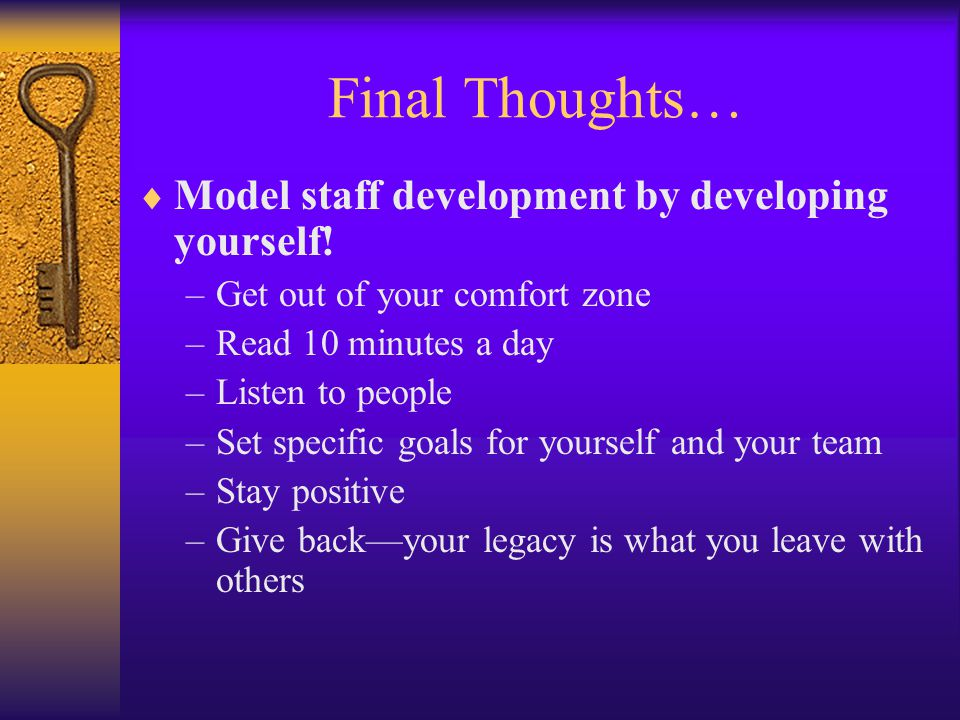 Final Thoughts…  Model staff development by developing yourself! –Get out of your comfort zone –Read 10 minutes a day –Listen to people –Set specific
