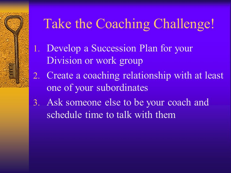 Take the Coaching Challenge! 1. Develop a Succession Plan for your Division or work group 2. Create a coaching relationship with at least one of your