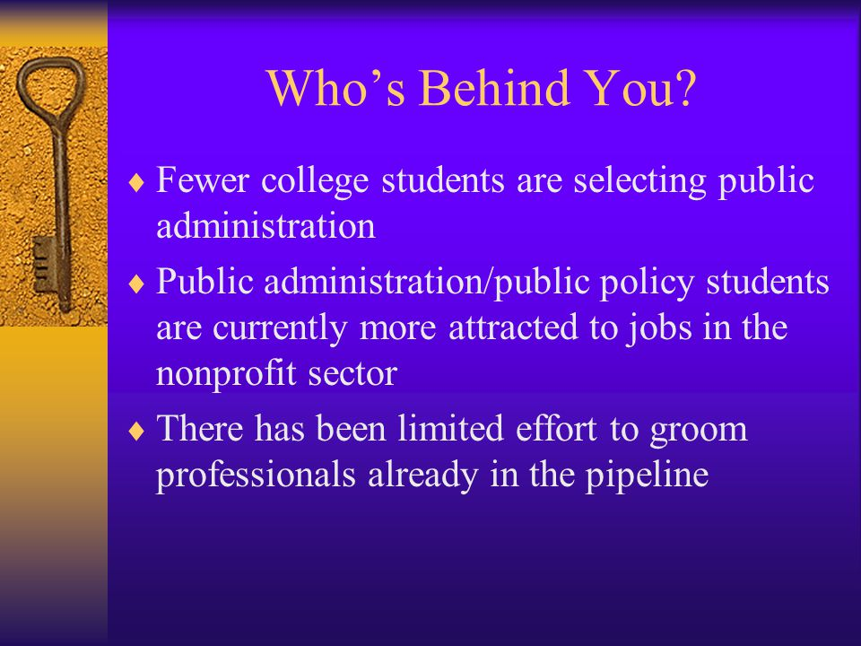 Who's Behind You?  Fewer college students are selecting public administration  Public administration/public policy students are currently more attra