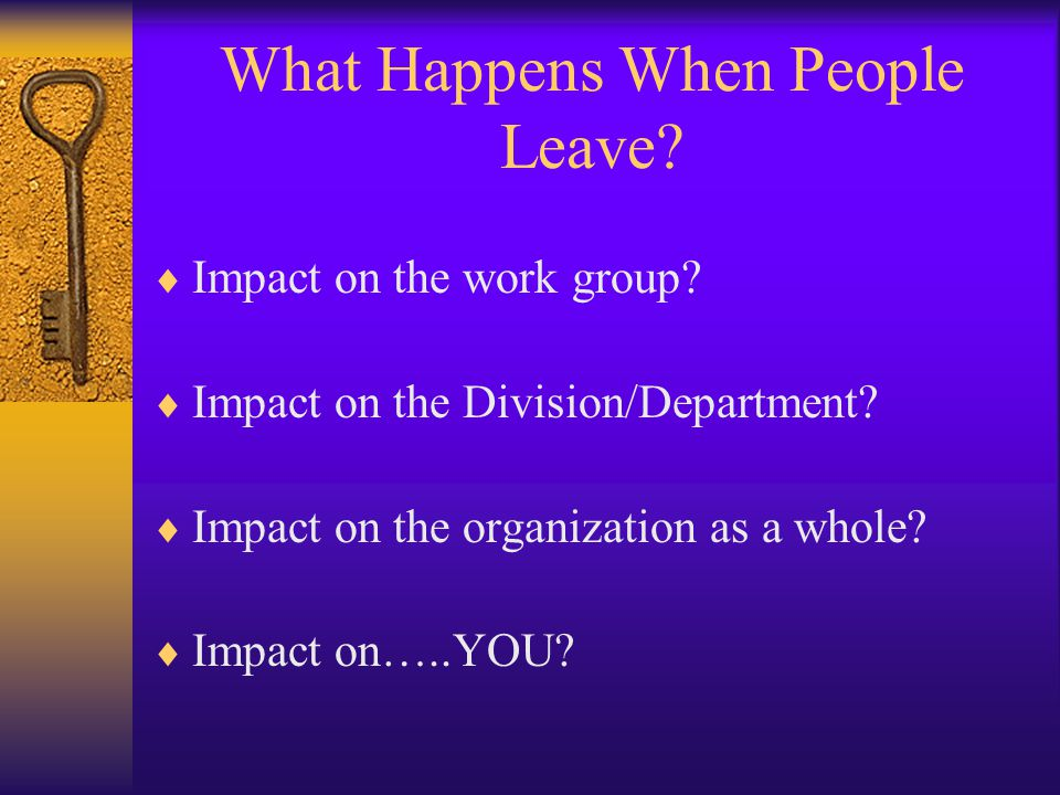 What Happens When People Leave?  Impact on the work group?  Impact on the Division/Department?  Impact on the organization as a whole?  Impact on…