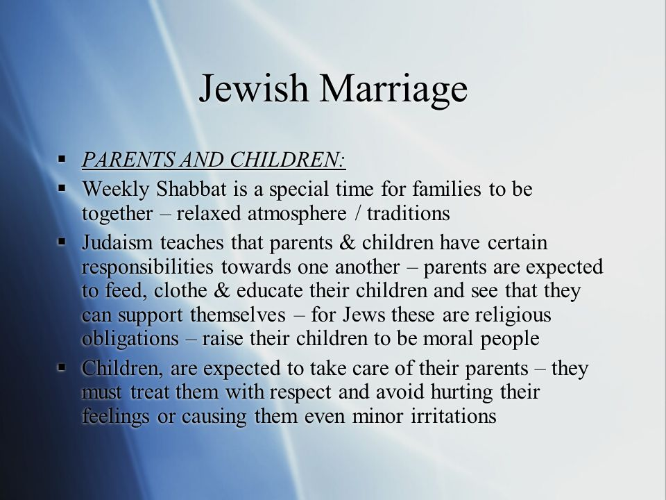 Jewish Marriage  PARENTS AND CHILDREN:  Weekly Shabbat is a special time for families to be together – relaxed atmosphere / traditions  Judaism teaches that parents & children have certain responsibilities towards one another – parents are expected to feed, clothe & educate their children and see that they can support themselves – for Jews these are religious obligations – raise their children to be moral people  Children, are expected to take care of their parents – they must treat them with respect and avoid hurting their feelings or causing them even minor irritations  PARENTS AND CHILDREN:  Weekly Shabbat is a special time for families to be together – relaxed atmosphere / traditions  Judaism teaches that parents & children have certain responsibilities towards one another – parents are expected to feed, clothe & educate their children and see that they can support themselves – for Jews these are religious obligations – raise their children to be moral people  Children, are expected to take care of their parents – they must treat them with respect and avoid hurting their feelings or causing them even minor irritations