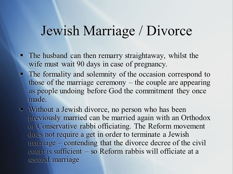 Jewish Marriage / Divorce  The husband can then remarry straightaway, whilst the wife must wait 90 days in case of pregnancy.