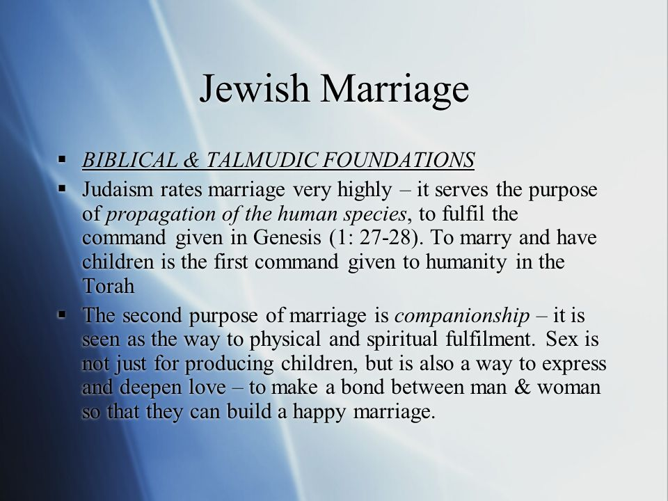 Jewish Marriage  BIBLICAL & TALMUDIC FOUNDATIONS  Judaism rates marriage very highly – it serves the purpose of propagation of the human species, to fulfil the command given in Genesis (1: 27-28).