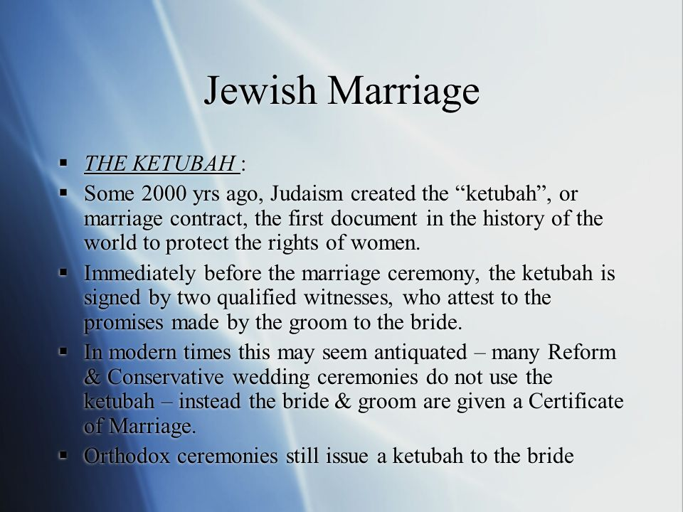 Jewish Marriage  THE KETUBAH :  Some 2000 yrs ago, Judaism created the ketubah , or marriage contract, the first document in the history of the world to protect the rights of women.