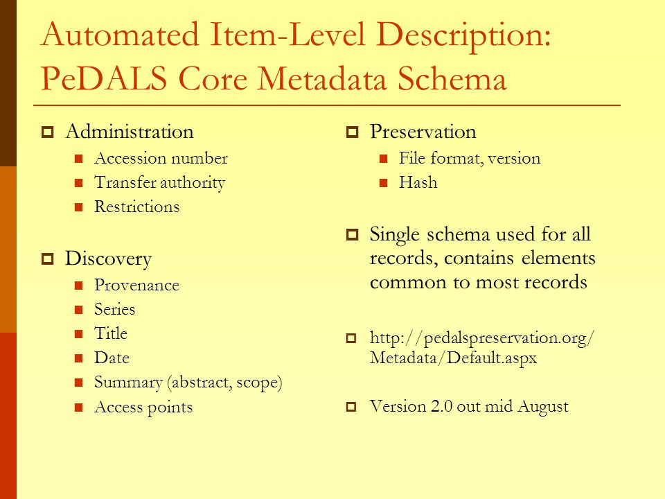 Automated Item-Level Description: PeDALS Core Metadata Schema  Administration Accession number Transfer authority Restrictions  Discovery Provenance Series Title Date Summary (abstract, scope) Access points  Preservation File format, version Hash  Single schema used for all records, contains elements common to most records  http://pedalspreservation.org/ Metadata/Default.aspx  Version 2.0 out mid August