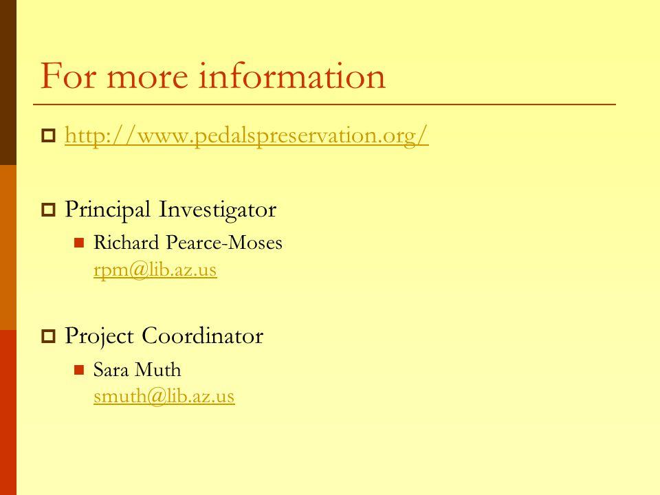 For more information  http://www.pedalspreservation.org/ http://www.pedalspreservation.org/  Principal Investigator Richard Pearce-Moses rpm@lib.az.us rpm@lib.az.us  Project Coordinator Sara Muth smuth@lib.az.us smuth@lib.az.us