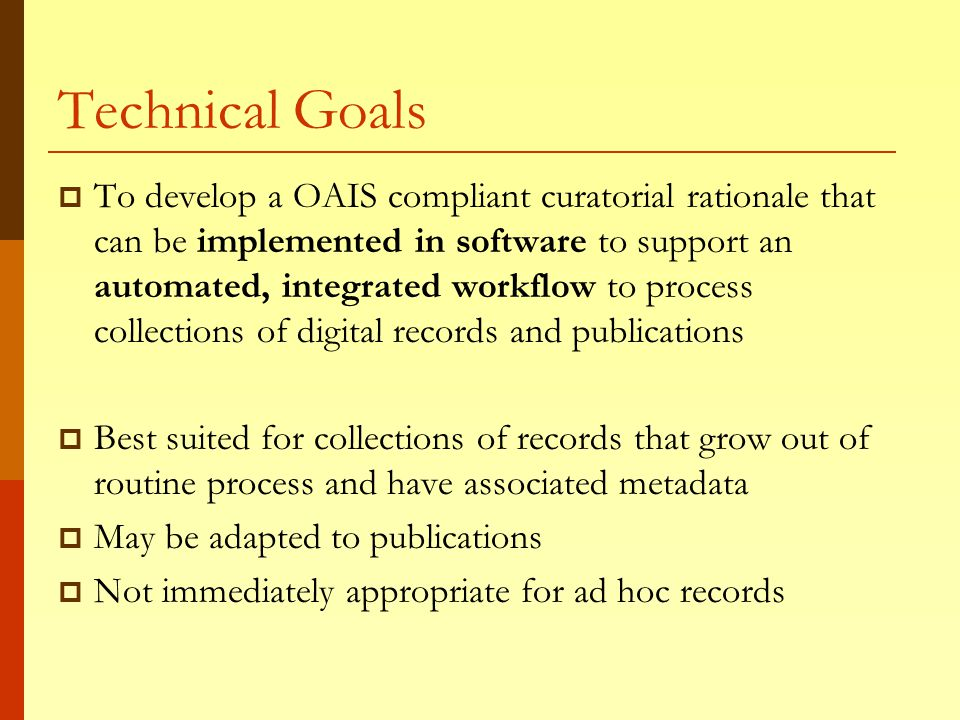 Technical Goals  To develop a OAIS compliant curatorial rationale that can be implemented in software to support an automated, integrated workflow to process collections of digital records and publications  Best suited for collections of records that grow out of routine process and have associated metadata  May be adapted to publications  Not immediately appropriate for ad hoc records