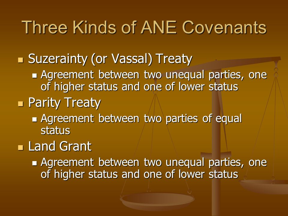Three Kinds of ANE Covenants Suzerainty (or Vassal) Treaty Suzerainty (or Vassal) Treaty Agreement between two unequal parties, one of higher status and one of lower status Agreement between two unequal parties, one of higher status and one of lower status Parity Treaty Parity Treaty Agreement between two parties of equal status Agreement between two parties of equal status Land Grant Land Grant Agreement between two unequal parties, one of higher status and one of lower status Agreement between two unequal parties, one of higher status and one of lower status
