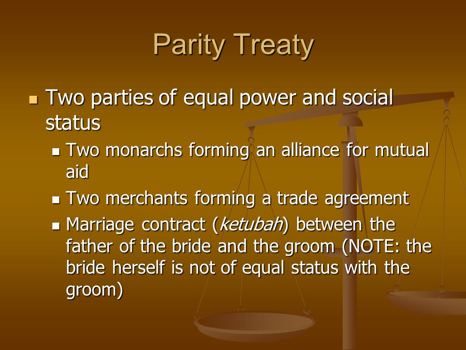 Parity Treaty Two parties of equal power and social status Two parties of equal power and social status Two monarchs forming an alliance for mutual aid Two monarchs forming an alliance for mutual aid Two merchants forming a trade agreement Two merchants forming a trade agreement Marriage contract (ketubah) between the father of the bride and the groom (NOTE: the bride herself is not of equal status with the groom) Marriage contract (ketubah) between the father of the bride and the groom (NOTE: the bride herself is not of equal status with the groom)