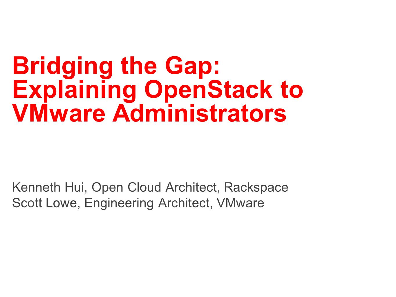 Bridging the Gap: Explaining OpenStack to VMware Administrators Kenneth Hui, Open Cloud Architect, Rackspace Scott Lowe, Engineering Architect, VMware