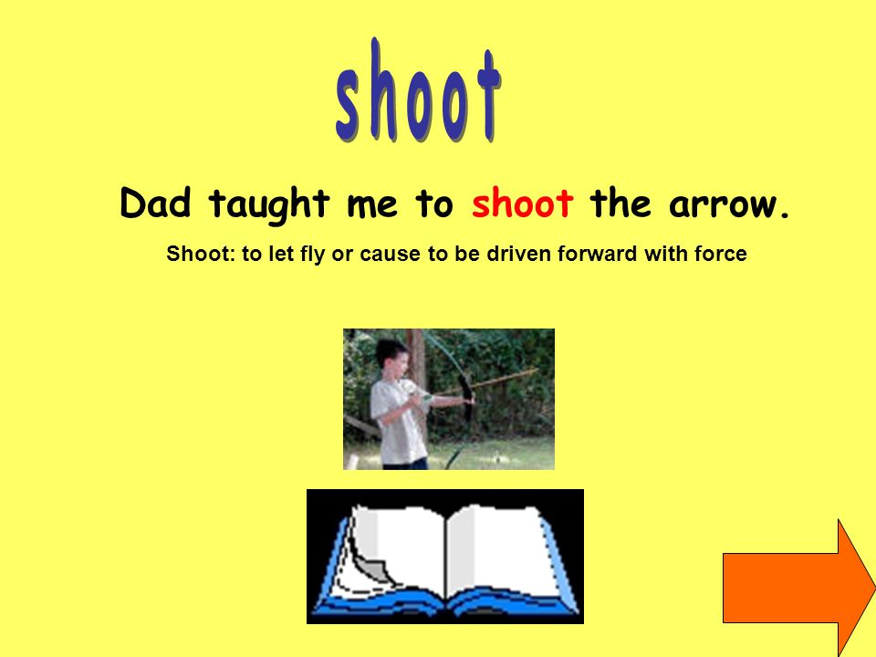 Dad taught me to shoot the arrow. Shoot: to let fly or cause to be driven forward with force