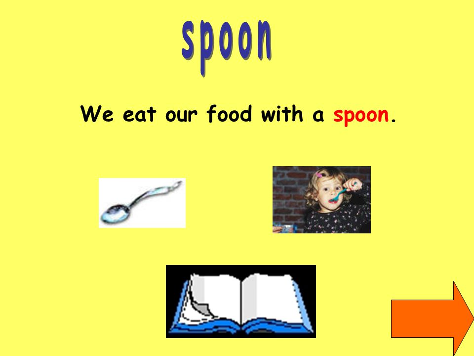 We eat our food with a spoon.