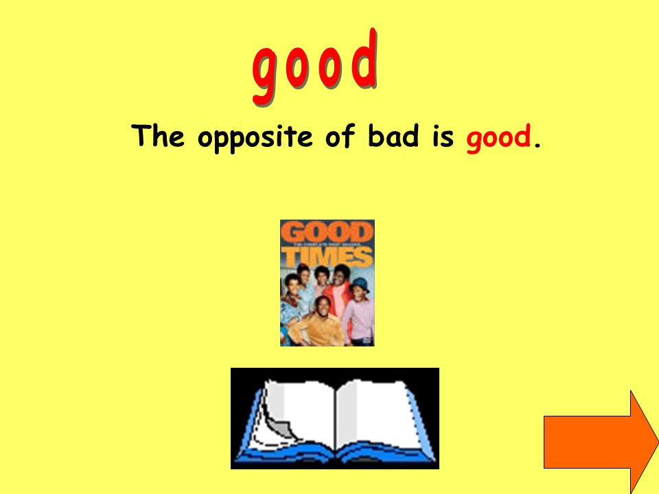 The opposite of bad is good.
