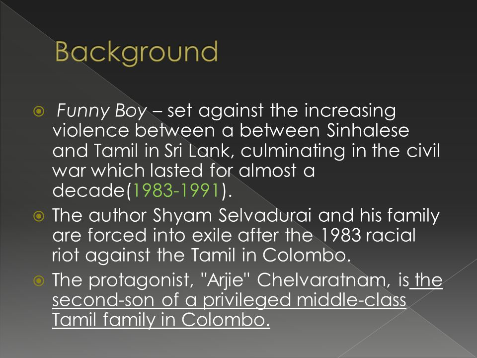  Funny Boy – set against the increasing violence between a between Sinhalese and Tamil in Sri Lank, culminating in the civil war which lasted for almost a decade(1983-1991).