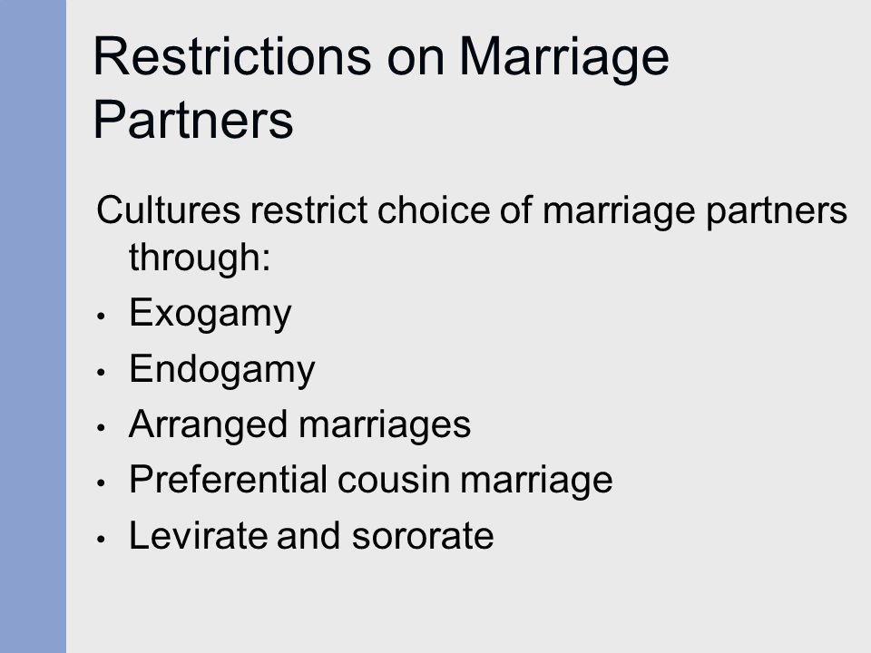 Restrictions on Marriage Partners Cultures restrict choice of marriage partners through: Exogamy Endogamy Arranged marriages Preferential cousin marriage Levirate and sororate