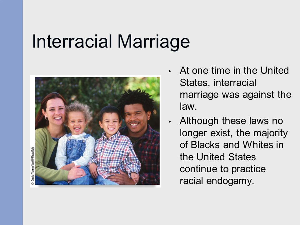 Interracial Marriage At one time in the United States, interracial marriage was against the law. Although these laws no longer exist, the majority of