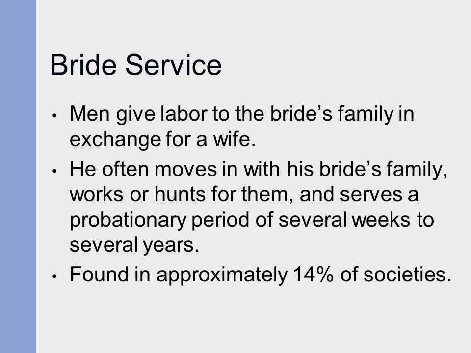 Bride Service Men give labor to the bride's family in exchange for a wife. He often moves in with his bride's family, works or hunts for them, and ser
