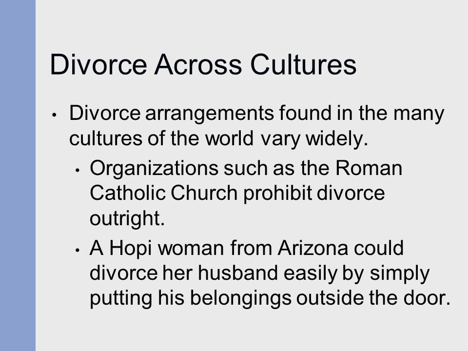 Divorce Across Cultures Divorce arrangements found in the many cultures of the world vary widely. Organizations such as the Roman Catholic Church proh