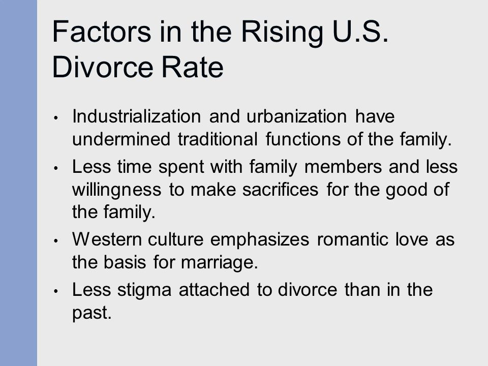 Factors in the Rising U.S. Divorce Rate Industrialization and urbanization have undermined traditional functions of the family. Less time spent with f