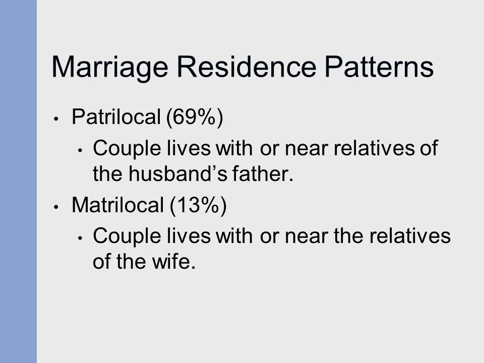 Marriage Residence Patterns Patrilocal (69%) Couple lives with or near relatives of the husband's father. Matrilocal (13%) Couple lives with or near t
