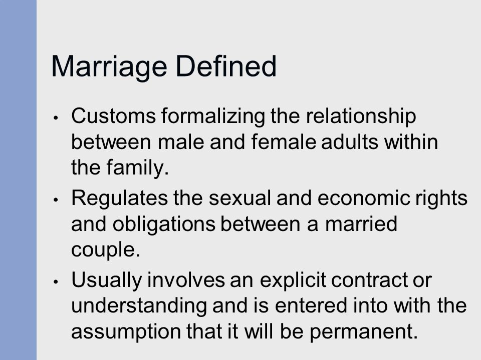 Marriage Defined Customs formalizing the relationship between male and female adults within the family.