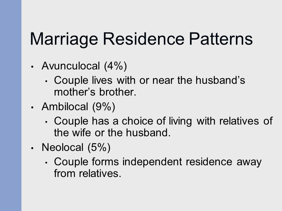Marriage Residence Patterns Avunculocal (4%) Couple lives with or near the husband's mother's brother. Ambilocal (9%) Couple has a choice of living wi