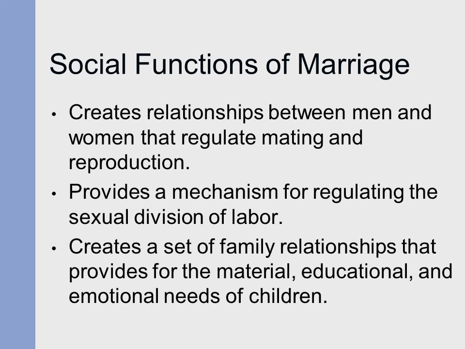 Social Functions of Marriage Creates relationships between men and women that regulate mating and reproduction. Provides a mechanism for regulating th