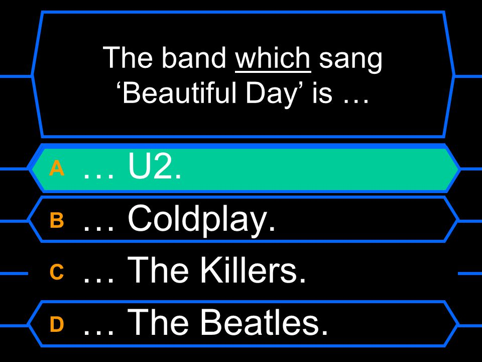 The band which sang 'Beautiful Day' is … A … U2. B … Coldplay. C … The Killers. D … The Beatles.