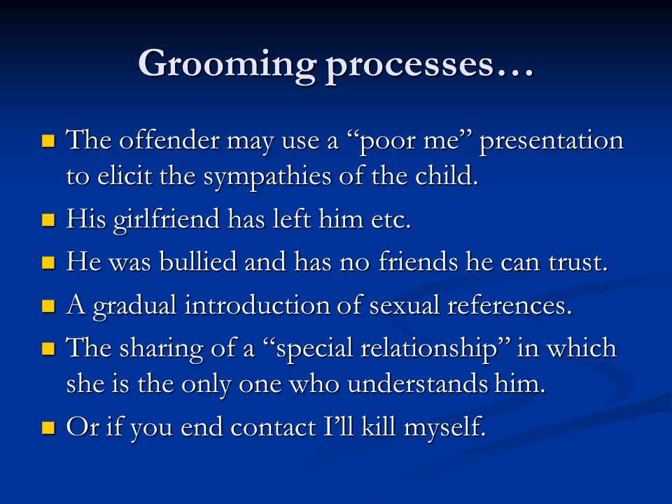 Grooming processes… The offender may use a poor me presentation to elicit the sympathies of the child.