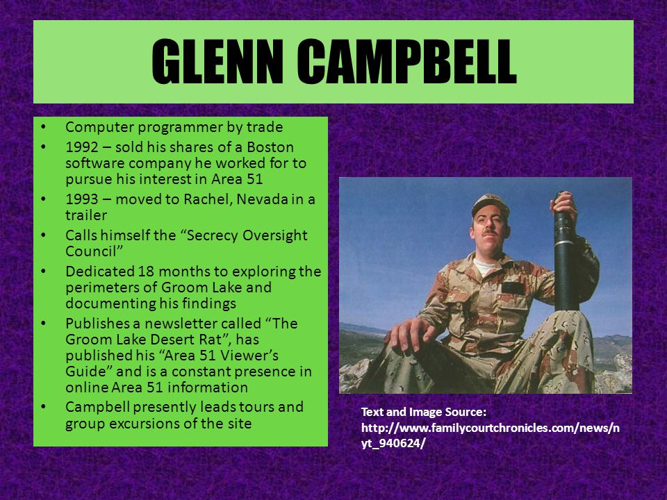 GLENN CAMPBELL Computer programmer by trade 1992 – sold his shares of a Boston software company he worked for to pursue his interest in Area 51 1993 – moved to Rachel, Nevada in a trailer Calls himself the Secrecy Oversight Council Dedicated 18 months to exploring the perimeters of Groom Lake and documenting his findings Publishes a newsletter called The Groom Lake Desert Rat , has published his Area 51 Viewer's Guide and is a constant presence in online Area 51 information Campbell presently leads tours and group excursions of the site Text and Image Source: http://www.familycourtchronicles.com/news/n yt_940624/