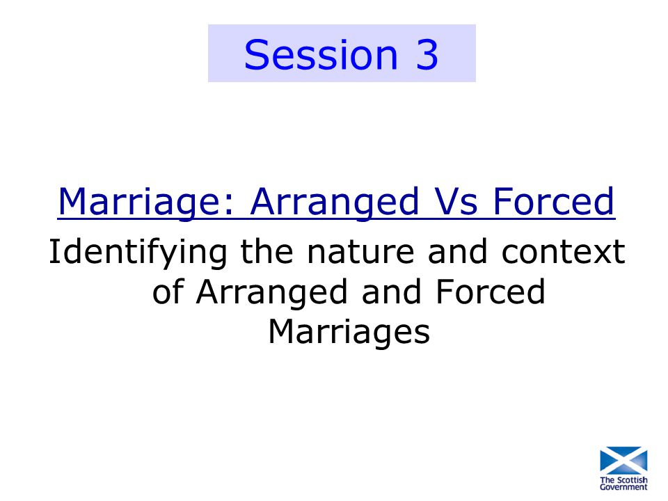 Marriage: Arranged Vs Forced Identifying the nature and context of Arranged and Forced Marriages Session 3