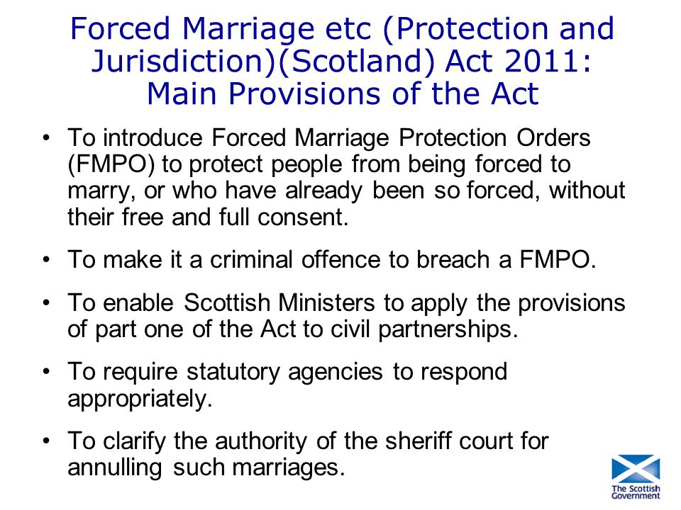 Forced Marriage etc (Protection and Jurisdiction)(Scotland) Act 2011: Main Provisions of the Act To introduce Forced Marriage Protection Orders (FMPO)