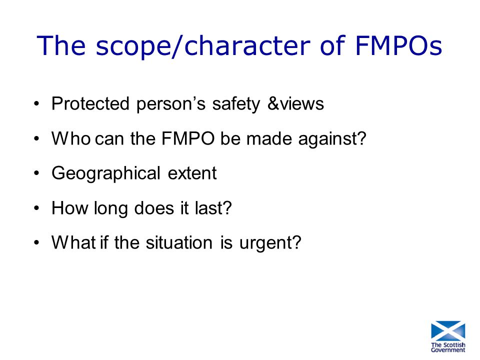 The scope/character of FMPOs Protected person's safety &views Who can the FMPO be made against? Geographical extent How long does it last? What if the
